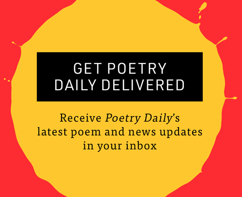 GET POETRY DAILY DELIVERED Receive Poetry Daily's latest poem and news updates in your inbox